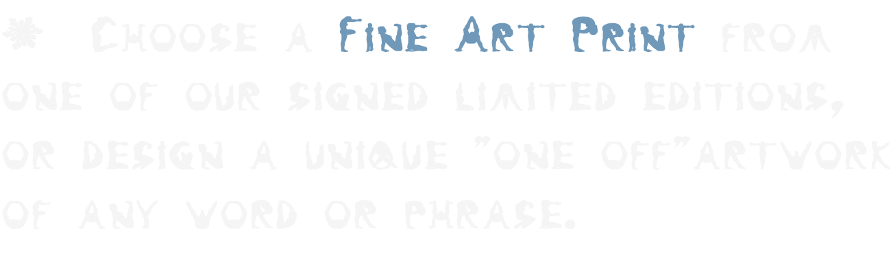 "Choose a Fine Art Print from one of our signed limited editions, or design a unique ""one off""artwork of any word or phrase."